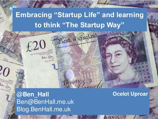 "Embracing ""Startup Life"" and learning to think ""The Startup Way"" @Ben_Hall Ben@BenHall.me.uk Blog.BenHall.me.uk Ocelot Upr..."