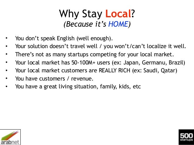 Why Stay Local? (Because it's HOME) • You don't speak English (well enough). • Your solution doesn't travel well / you won...