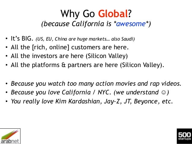 Why Go Global? (because California is *awesome*) • It's BIG. (US, EU, China are huge markets… also Saudi) • All the [rich...