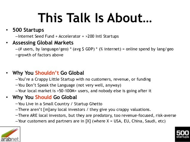 This Talk Is About… • 500 Startups –Internet Seed Fund + Accelerator + >200 Intl Startups • Assessing Global Markets –(# u...