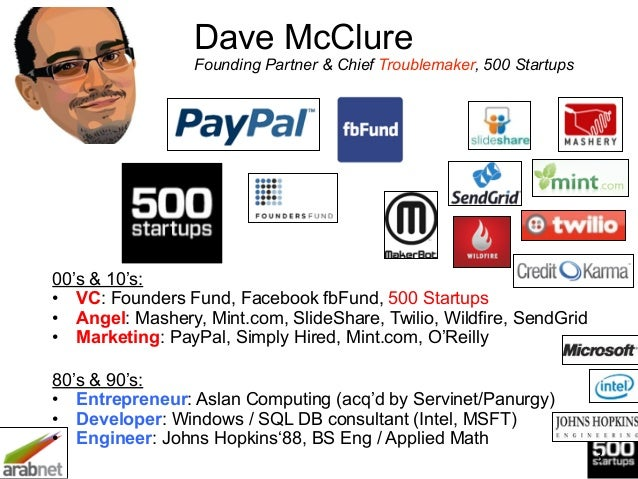 3 Dave McClure Founding Partner & Chief Troublemaker, 500 Startups 00's & 10's: • VC: Founders Fund, Facebook fbFund, 500...
