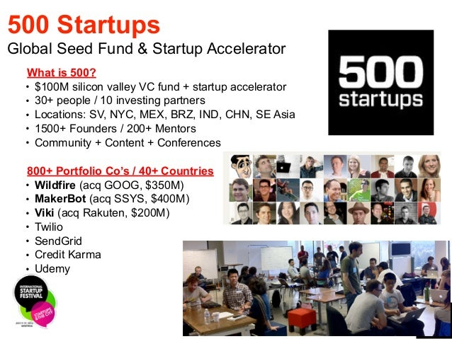 4 500 Startups Global Seed Fund & Startup Accelerator What is 500?! • $100M silicon valley VC fund + startup accelerator! ...