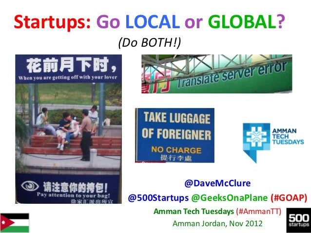 Startups: Go LOCAL or GLOBAL?           (Do BOTH!)                       @DaveMcClure            @500Startups @GeeksOnaPla...