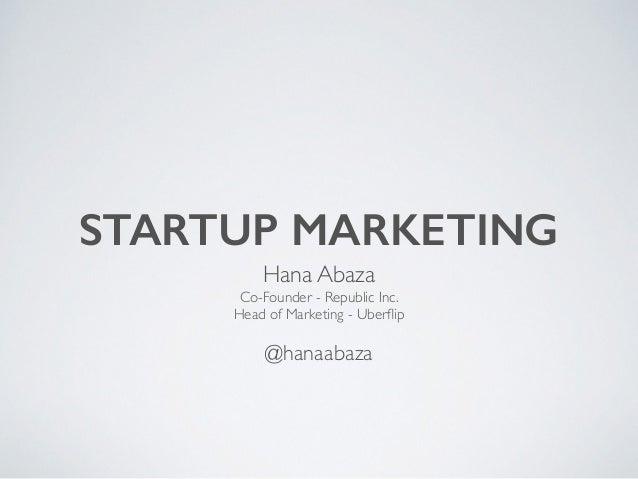 STARTUP MARKETING Hana Abaza  Co-Founder - Republic Inc.  Head of Marketing - Uberflip  ! @hanaabaza