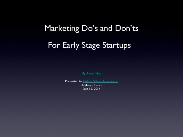 Marketing Do's and Don'ts  For Early Stage Startups  By Aassia Haq  Presented to Collide Village Accelerator  Addison, Tex...