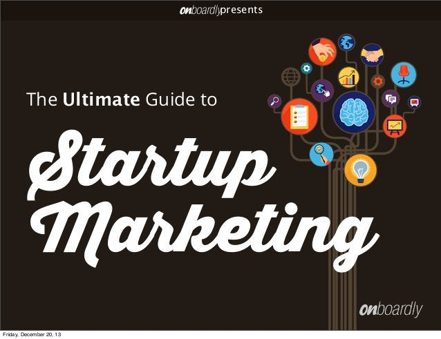 presents  The Ultimate Guide to  Startup Marketing Friday, December 20, 13