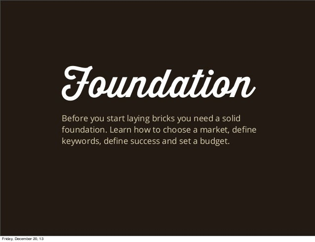 Foundation Before you start laying bricks you need a solid foundation. Learn how to choose a market, define keywords, define...