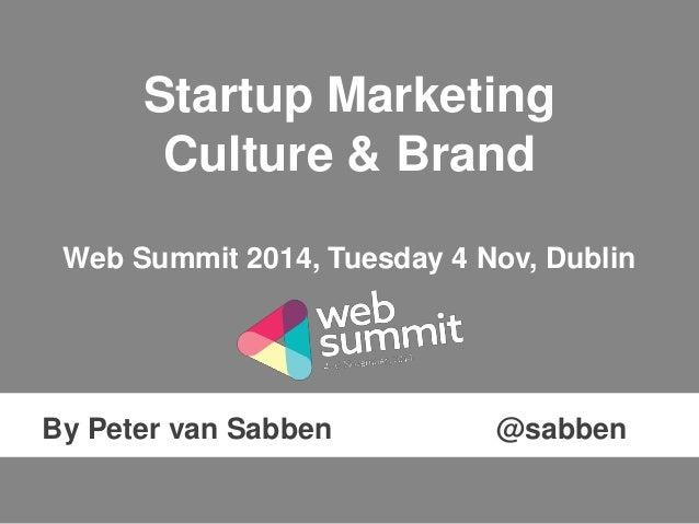 Startup Marketing  Culture & Brand  Web Summit 2014, Tuesday 4 Nov, Dublin  By Peter van Sabben @sabben