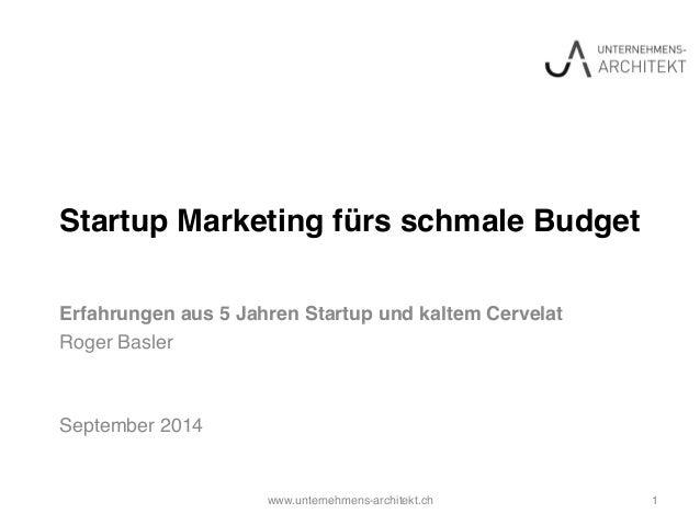 Startup Marketing fürs schmale Budget!  Erfahrungen aus 5 Jahren Startup und kaltem Cervelat!  Roger Basler!  !  !  Septem...