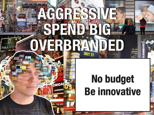 AGGRESSIVE SPEND BIG OVERBRANDED No budget Be innovative