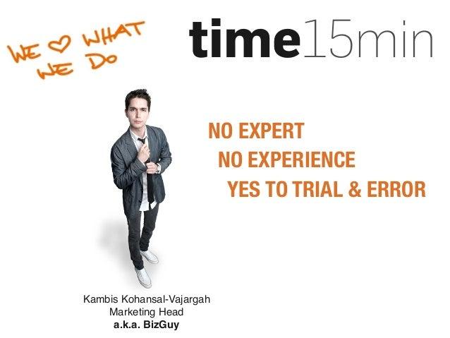 time15min Kambis Kohansal-Vajargah Marketing Head a.k.a. BizGuy NO EXPERT NO EXPERIENCE YES TO TRIAL & ERROR