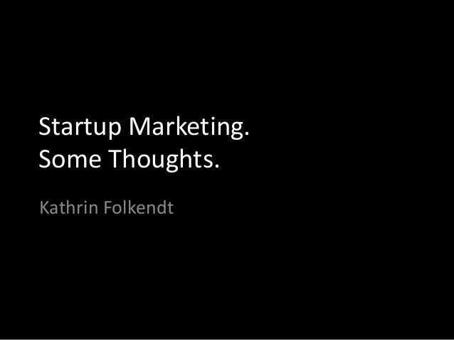 Startup Marketing. Some Thoughts. Kathrin Folkendt
