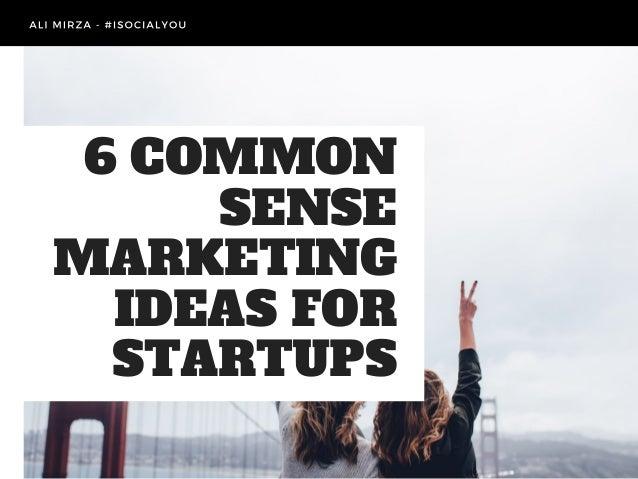 6 COMMON SENSE MARKETING IDEAS FOR STARTUPS