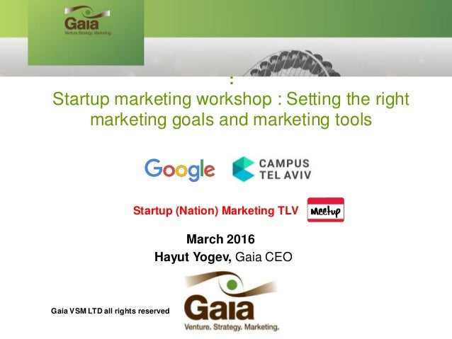 March 2016 Hayut Yogev, Gaia CEO : Startup marketing workshop : Setting the right marketing goals and marketing tools Star...