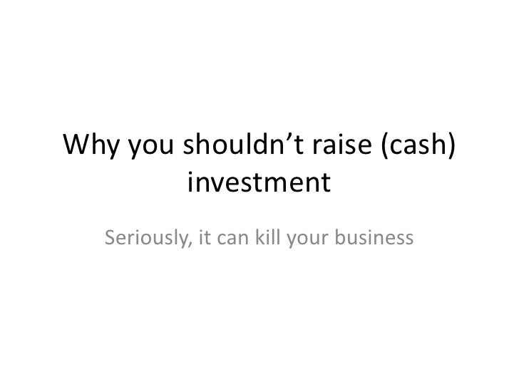 Why you shouldn't raise (cash)        investment   Seriously, it can kill your business