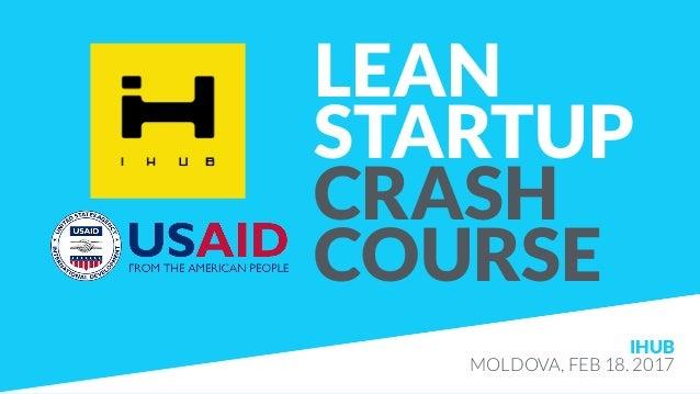 LEAN STARTUP CRASH COURSE IHUB MOLDOVA, FEB 18. 2017