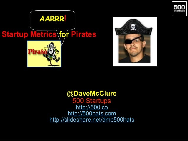 Startup Metrics for Pirates @DaveMcClure 500 Startups http://500.co http://500hats.com http://slideshare.net/dmc500hats AA...