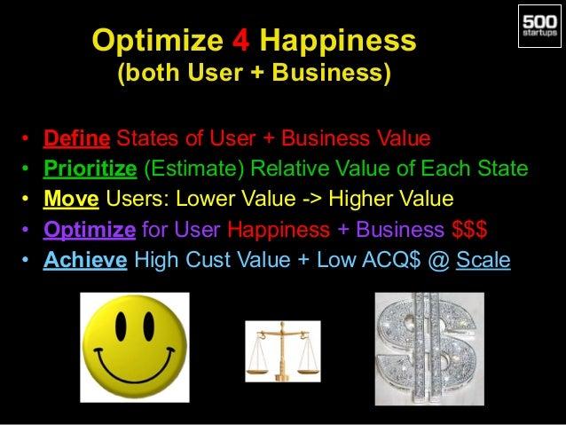 Optimize 4 Happiness  (both User + Business) • Define States of User + Business Value • Prioritize (Estimate) Relative Va...
