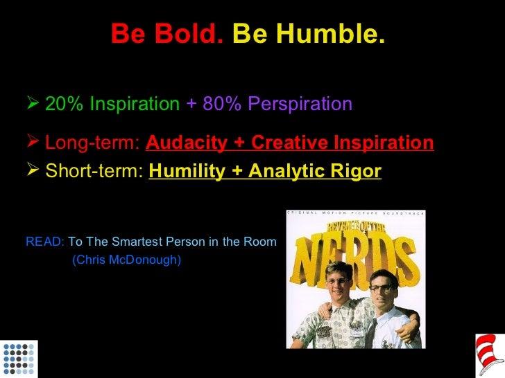 Be Bold.  Be Humble. <ul><li>20% Inspiration   + 80% Perspiration </li></ul><ul><li>Long-term:  Audacity + Creative Inspir...