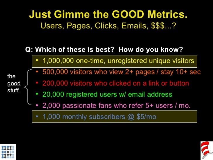 Just Gimme the GOOD Metrics. Users, Pages, Clicks, Emails, $$$...? <ul><li>Q: Which of these is best?  How do you know? </...
