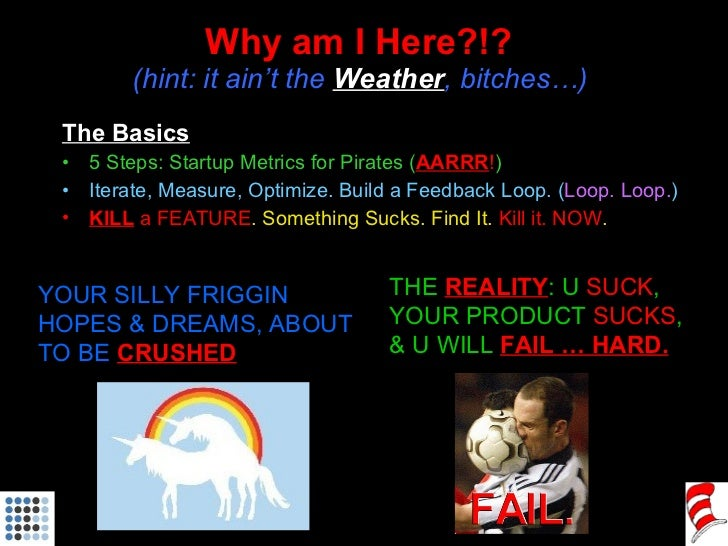 Why am I Here?!?  (hint: it ain't the  Weather , bitches…)  <ul><li>The Basics </li></ul><ul><li>5 Steps: Startup Metrics ...