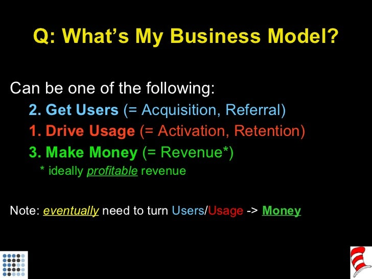 Q: What's My Business Model? <ul><li>Can be one of the following: </li></ul><ul><ul><li>2. Get Users  (= Acquisition, Refe...