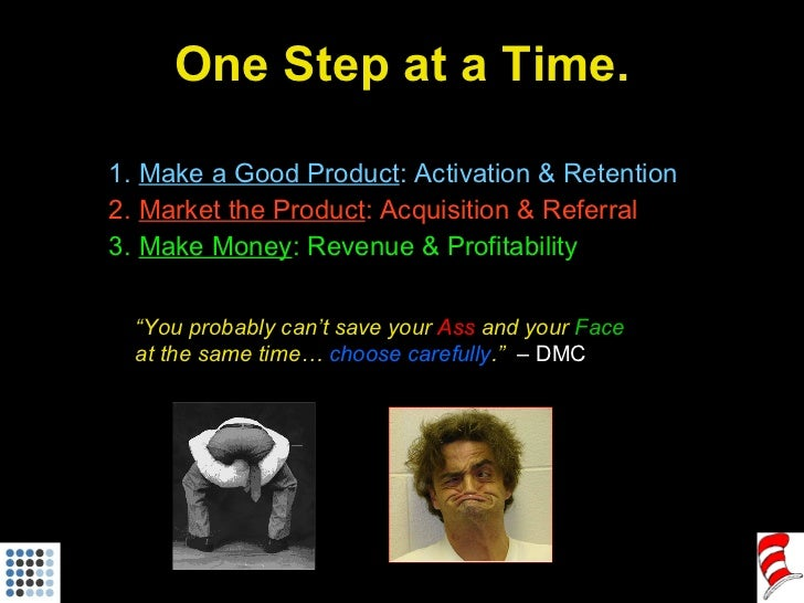 One Step at a Time. <ul><ul><li>Make a Good Product : Activation & Retention </li></ul></ul><ul><ul><li>Market the Product...