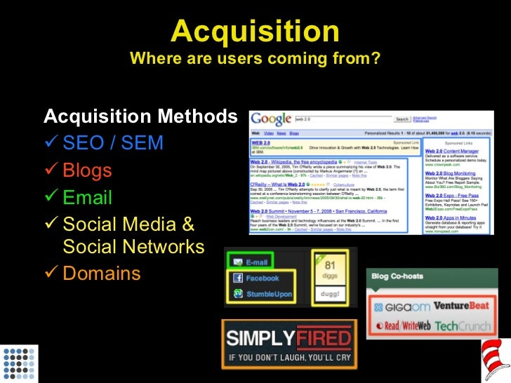Acquisition Where are users coming from? <ul><li>Acquisition Methods </li></ul><ul><li>SEO / SEM </li></ul><ul><li>Blogs <...