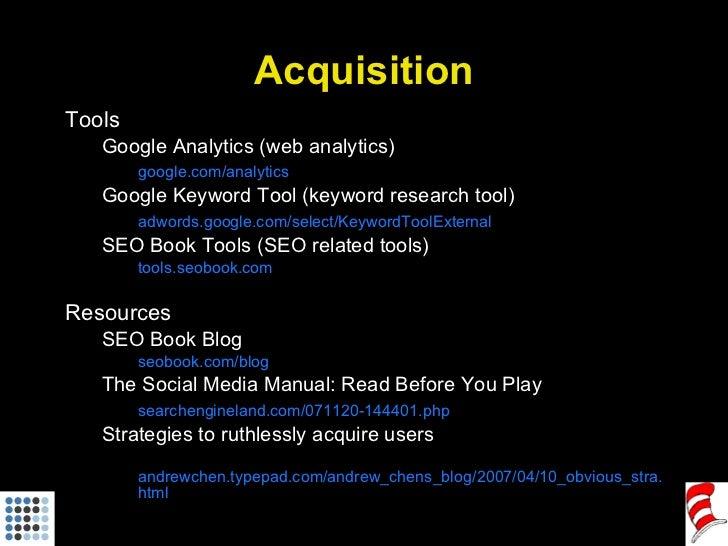 Acquisition <ul><li>Tools </li></ul><ul><ul><li>Google Analytics (web analytics) </li></ul></ul><ul><ul><li>google.com/ana...