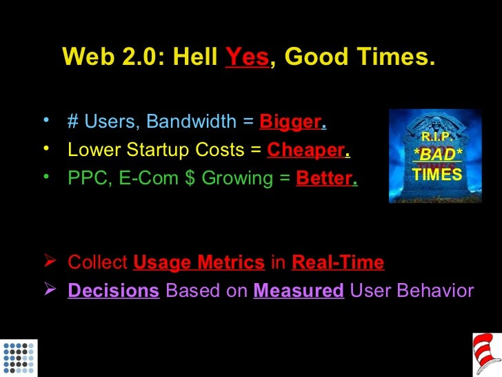 Web 2.0: Hell  Yes , Good Times. <ul><li># Users, Bandwidth =  Bigger . </li></ul><ul><li>Lower Startup Costs =  Cheaper ....