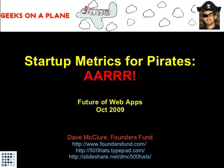 Startup Metrics for Pirates: AARRR!   Future of Web Apps Oct 2009 Dave McClure, Founders Fund http://www.foundersfund.com/...