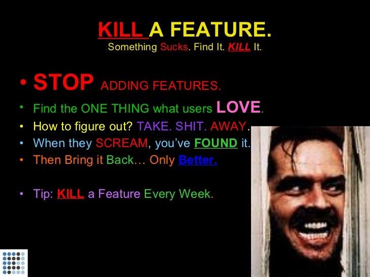 KILL  A FEATURE. Something  Sucks . Find It.  KILL   It. <ul><li>STOP  ADDING FEATURES. </li></ul><ul><li>Find the ONE THI...