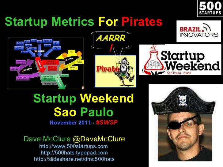 Startup   Metrics  For  Pirates Startup   Weekend Sao   Paulo November 2011  -  #SWSP Dave McClure  @DaveMcClure http://ww...