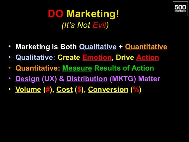 DO Marketing!                 (It's Not Evil)•   Marketing is Both Qualitative + Quantitative•   Qualitative: Create Emoti...