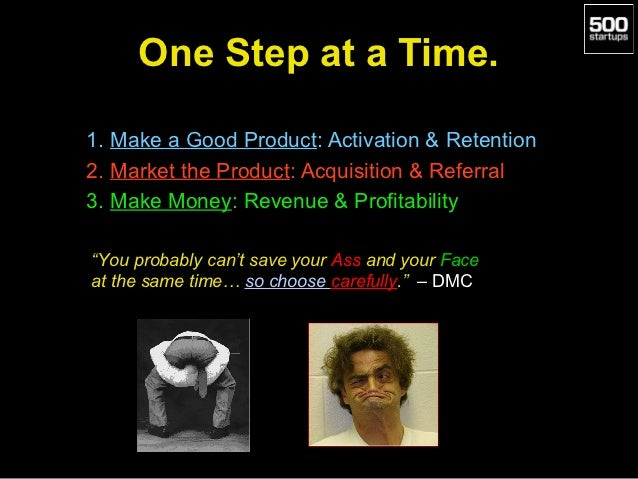 One Step at a Time.1. Make a Good Product: Activation & Retention2. Market the Product: Acquisition & Referral3. Make Mone...