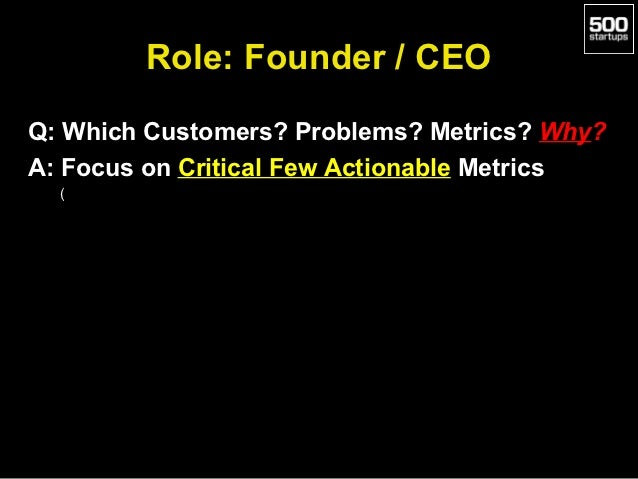 Role: Founder / CEOQ: Which Customers? Problems? Metrics? Why?A: Focus on Critical Few Actionable Metrics  (