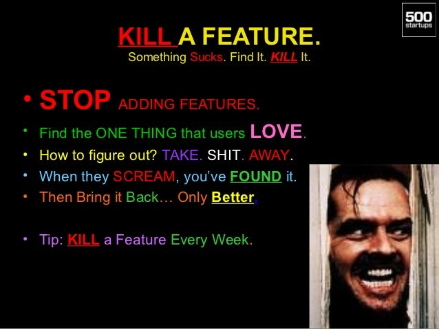 KILL A FEATURE.               Something Sucks. Find It. KILL It.• STOP ADDING FEATURES.• Find the ONE THING that users LOV...