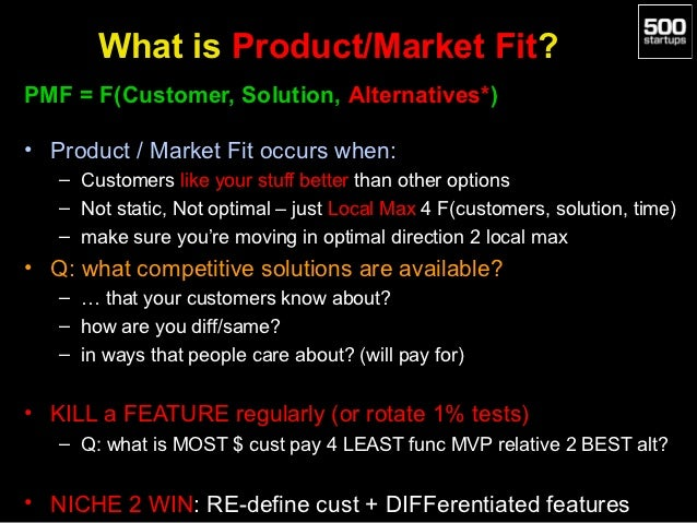 What is Product/Market Fit?PMF = F(Customer, Solution, Alternatives*)• Product / Market Fit occurs when:   – Customers lik...