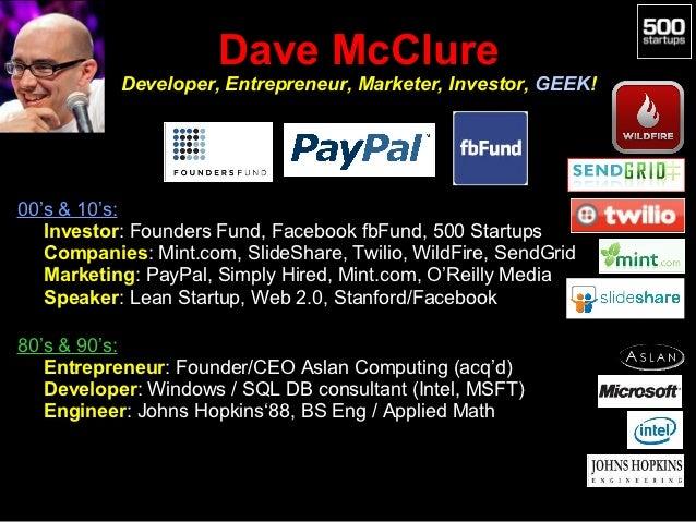 Dave McClure           Developer, Entrepreneur, Marketer, Investor, GEEK!00's & 10's:• Investor: Founders Fund, Facebook f...