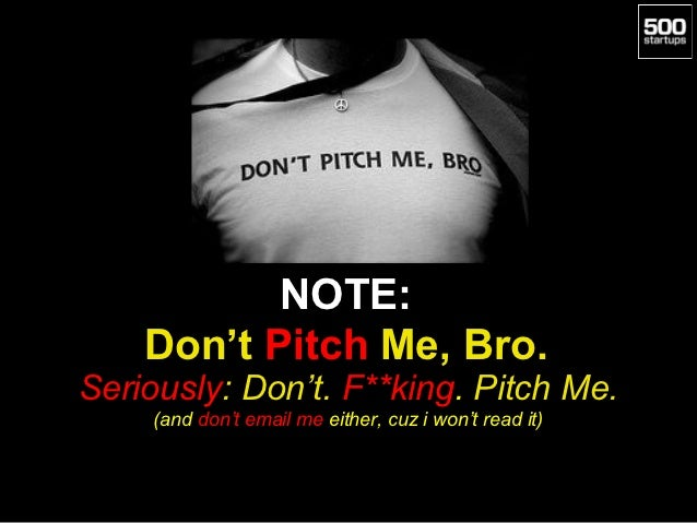 NOTE:    Don't Pitch Me, Bro.Seriously: Don't. F**king. Pitch Me.     (and don't email me either, cuz i won't read it)
