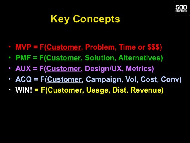 Key Concepts•   MVP = F(Customer, Problem, Time or $$$)•   PMF = F(Customer, Solution, Alternatives)•   AUX = F(Customer, ...