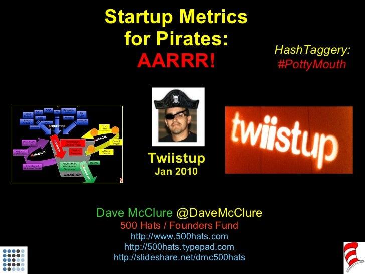 Startup Metrics for Pirates: AARRR! Twiistup Jan 2010 Dave McClure  @DaveMcClure 500 Hats / Founders Fund http://www.500ha...