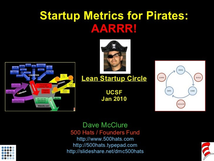 Startup Metrics for Pirates: AARRR! Lean Startup Circle UCSF Jan 2010 Dave McClure 500 Hats / Founders Fund http://www .50...