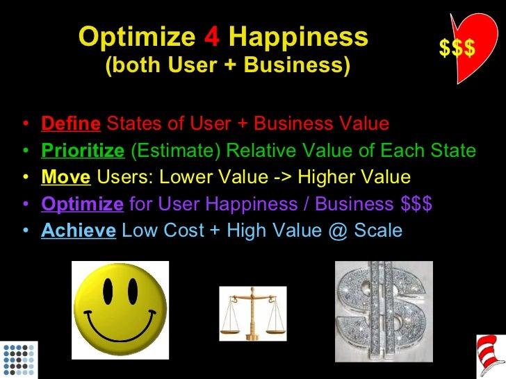 Optimize  4  Happiness  (both User + Business) <ul><li>Define  States of User + Business Value </li></ul><ul><li>Prioritiz...