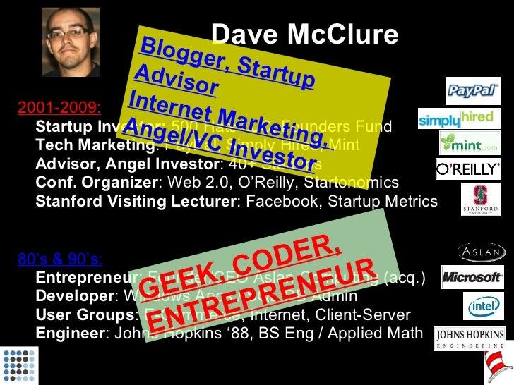 Dave McClure <ul><ul><li>2001-2009: </li></ul></ul><ul><ul><li>Startup Investor:  500 Hats LLC, Founders Fund </li></ul></...