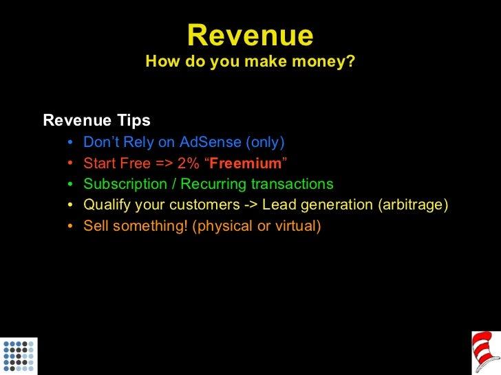 Revenue How do you make money? <ul><li>Revenue Tips </li></ul><ul><ul><li>Don't Rely on AdSense (only) </li></ul></ul><ul>...