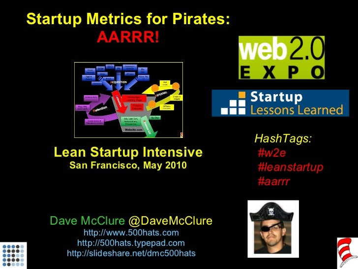 Startup Metrics for Pirates: AARRR! Lean Startup Intensive San Francisco, May 2010 Dave McClure  @DaveMcClure http://www.5...