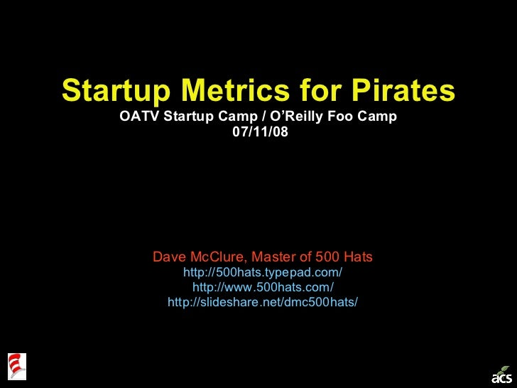 Startup Metrics for Pirates OATV Startup Camp / O'Reilly Foo Camp  07/11/08 Dave McClure, Master of 500 Hats http://500hat...