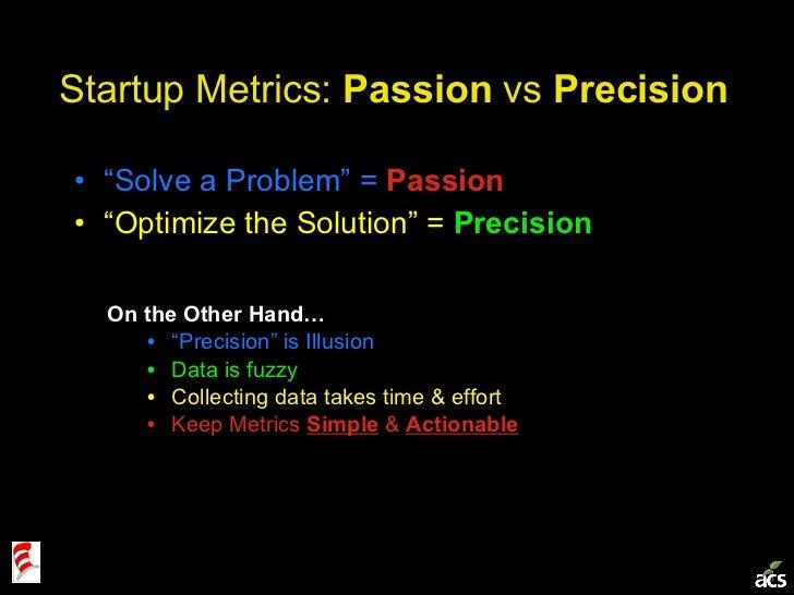 "Startup Metrics:  Passion  vs  Precision <ul><li>"" Solve a Problem"" =  Passion </li></ul><ul><li>"" Optimize the Solution"" ..."