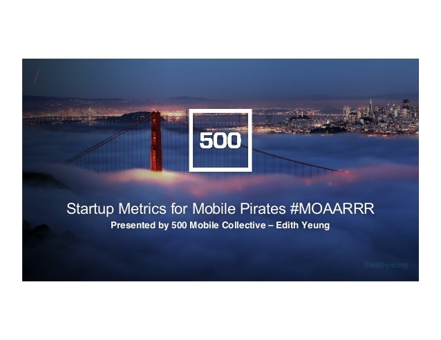 /! @edithyeung! Startup Metrics for Mobile Pirates #MOAARRR Presented by 500 Mobile Collective – Edith Yeung!